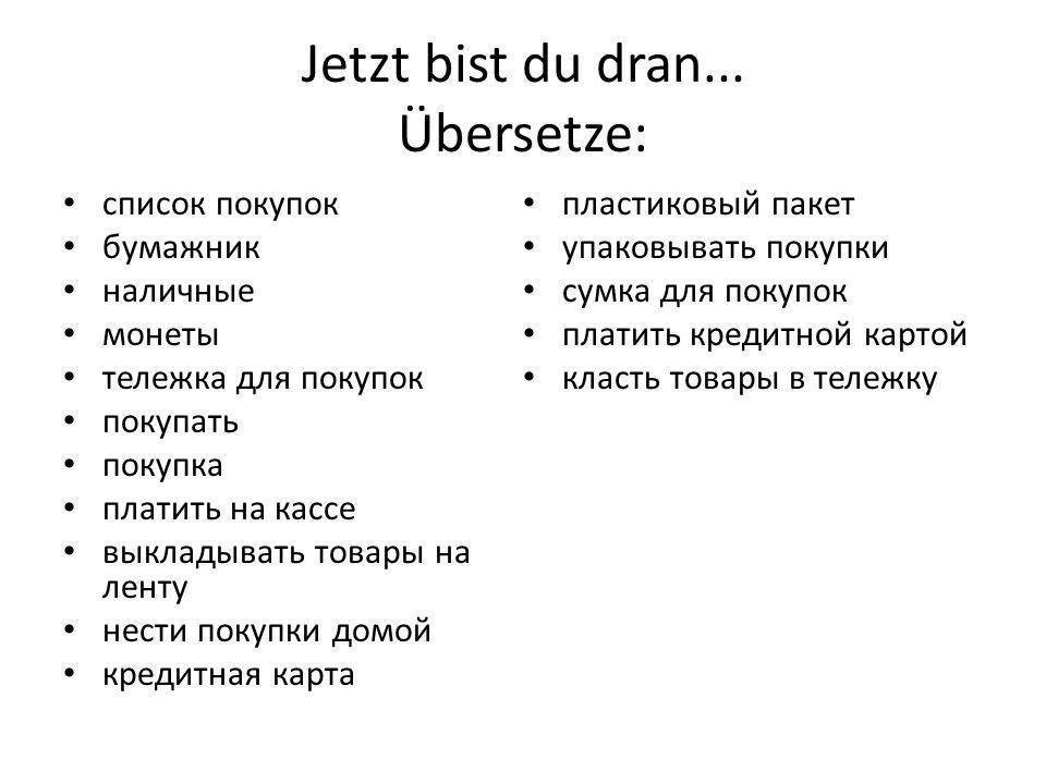 Jetzt bist du dran... Übersetze: список покупок бумажник наличные монеты тележка для покупок покупать покупка платить на кассе выкладывать товары на л