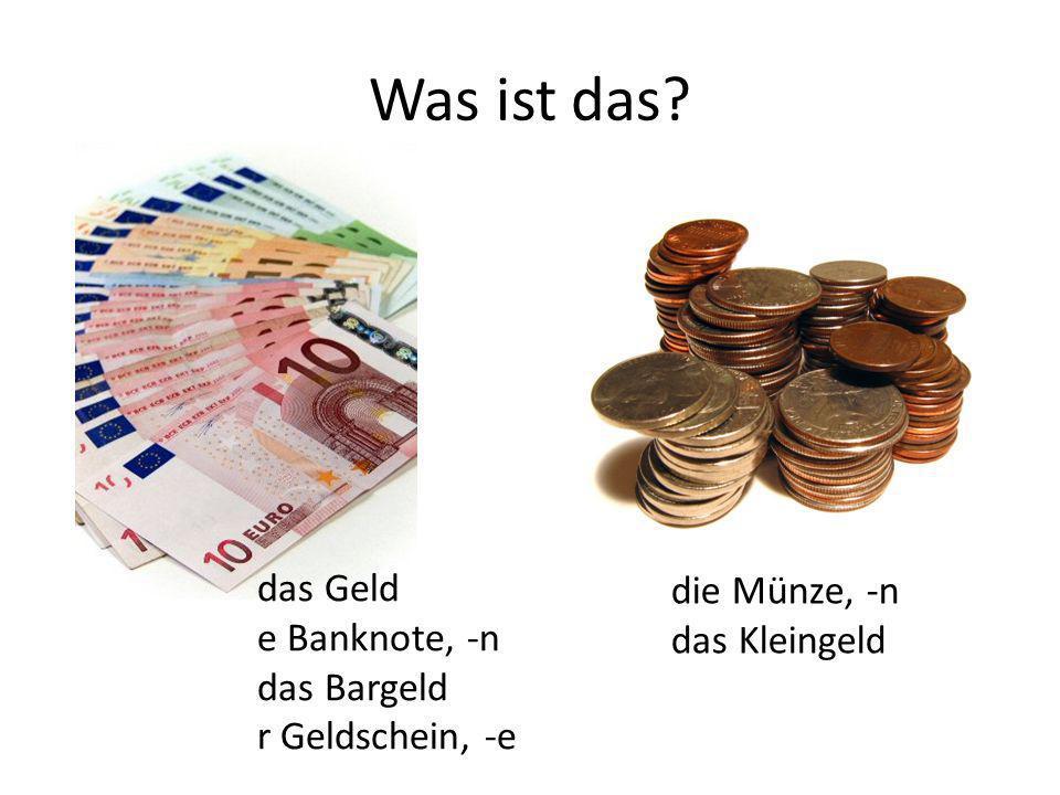 das Geld e Banknote, -n das Bargeld r Geldschein, -e die Münze, -n das Kleingeld
