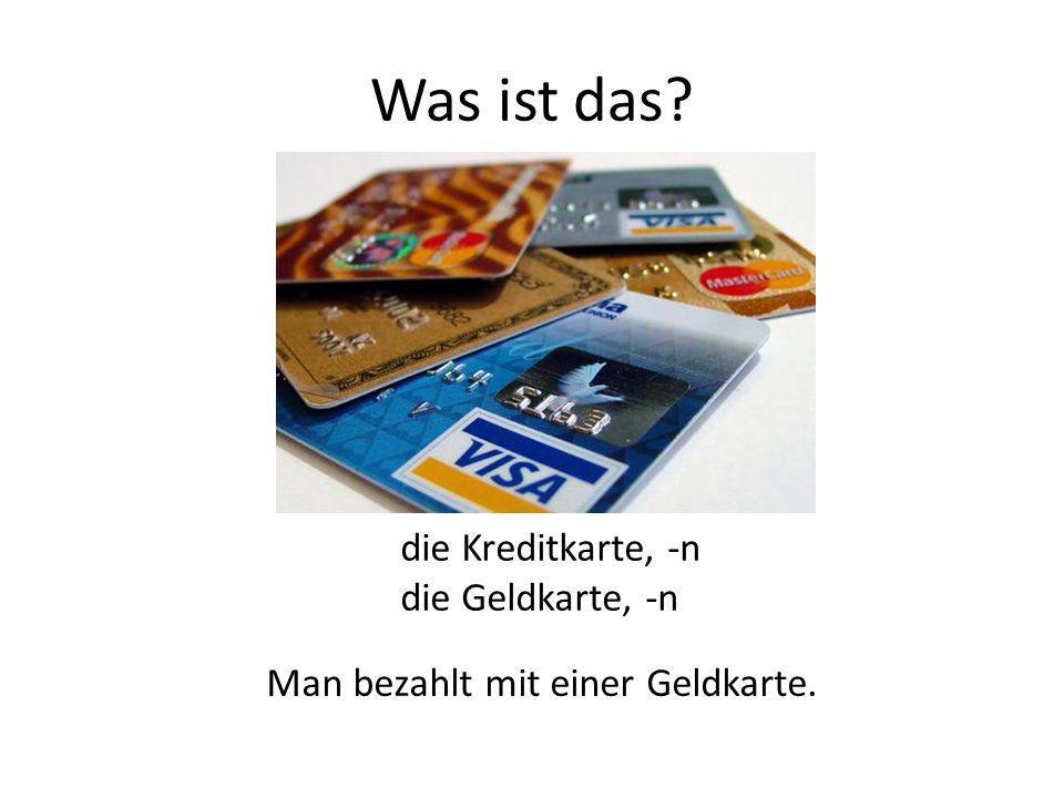 die Kreditkarte, -n die Geldkarte, -n Man bezahlt mit einer Geldkarte.