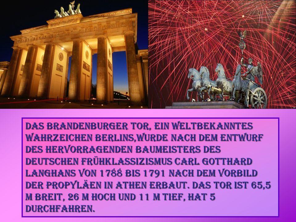 Das Brandenburger Tor, ein weltbekanntes Wahrzeichen Berlins,wurde nach dem Entwurf des hervorragenden Baumeisters des deutschen Frühklassizismus Carl Gotthard Langhans von 1788 bis 1791 nach dem Vorbild der Propyläen in Athen erbaut.