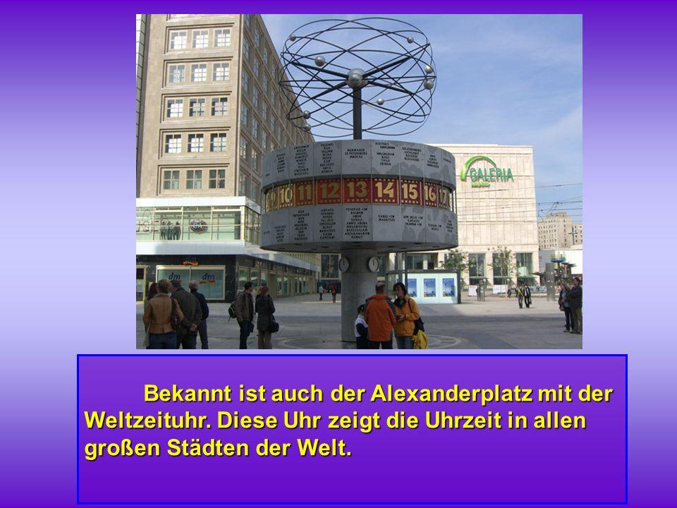 Bekannt ist auch der Alexanderplatz mit der Weltzeituhr. Diese Uhr zeigt die Uhrzeit in allen großen Städten der Welt. Bekannt ist auch der Alexanderp