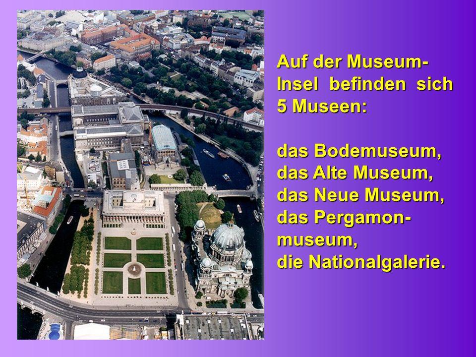 Auf der Museum- Insel befinden sich 5 Museen: das Bodemuseum, das Alte Museum, das Neue Museum, das Pergamon- museum, die Nationalgalerie.