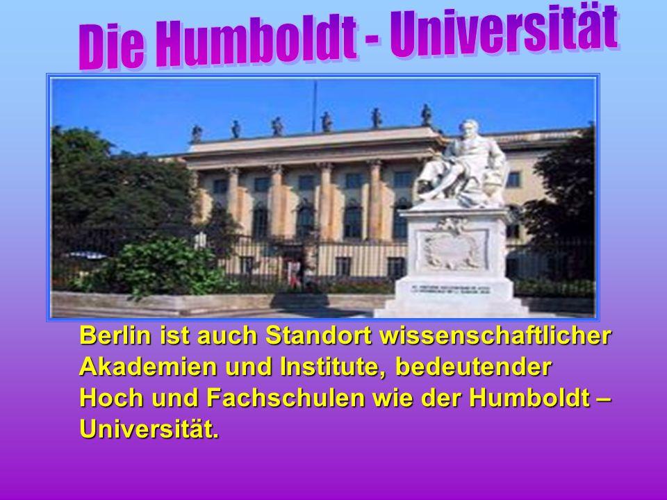 Berlin ist auch Standort wissenschaftlicher Akademien und Institute, bedeutender Hoch und Fachschulen wie der Humboldt – Universität.