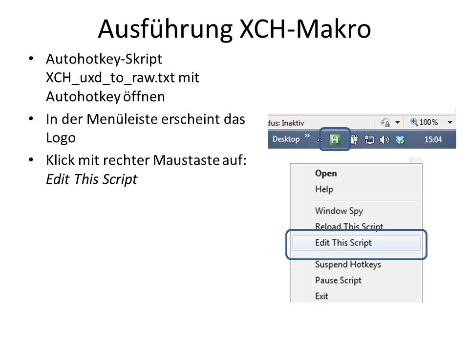 Ausführung XCH-Makro Autohotkey-Skript XCH_uxd_to_raw.txt mit Autohotkey öffnen In der Menüleiste erscheint das Logo Klick mit rechter Maustaste auf: Edit This Script