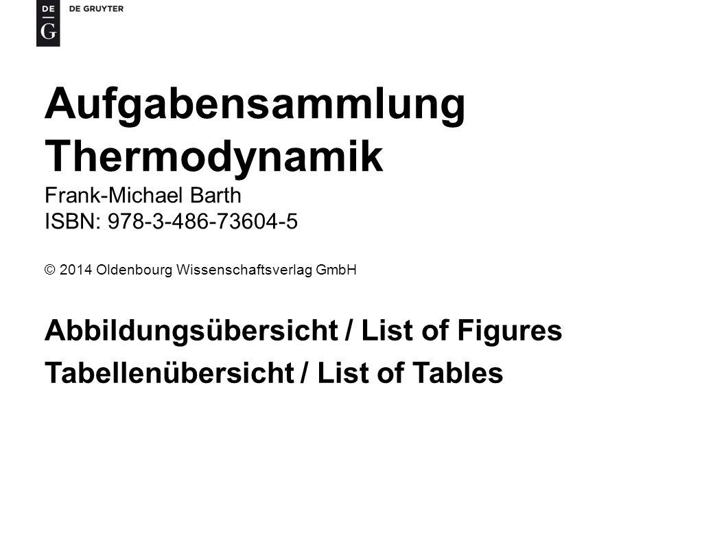 Aufgabensammlung Thermodynamik Frank-Michael Barth ISBN: 978-3-486-73604-5 © 2014 Oldenbourg Wissenschaftsverlag GmbH Abbildungsübersicht / List of Figures Tabellenübersicht / List of Tables