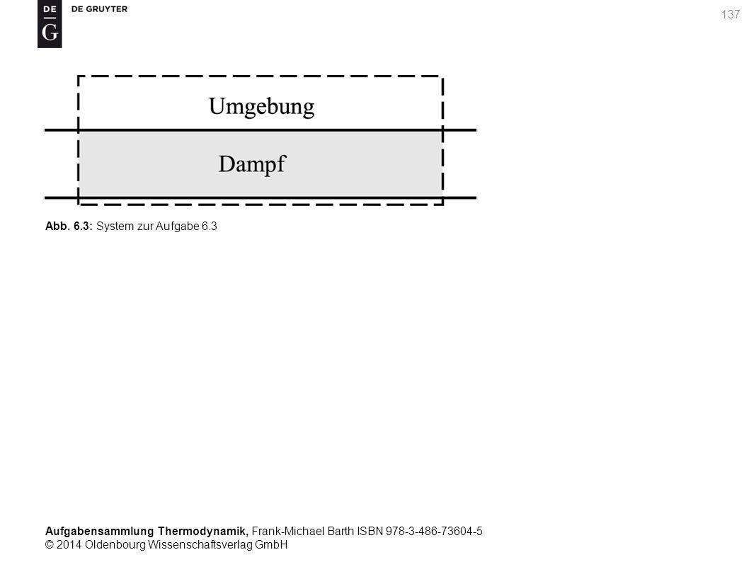 Aufgabensammlung Thermodynamik, Frank-Michael Barth ISBN 978-3-486-73604-5 © 2014 Oldenbourg Wissenschaftsverlag GmbH 137 Abb.