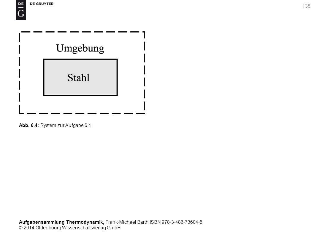 Aufgabensammlung Thermodynamik, Frank-Michael Barth ISBN 978-3-486-73604-5 © 2014 Oldenbourg Wissenschaftsverlag GmbH 138 Abb.