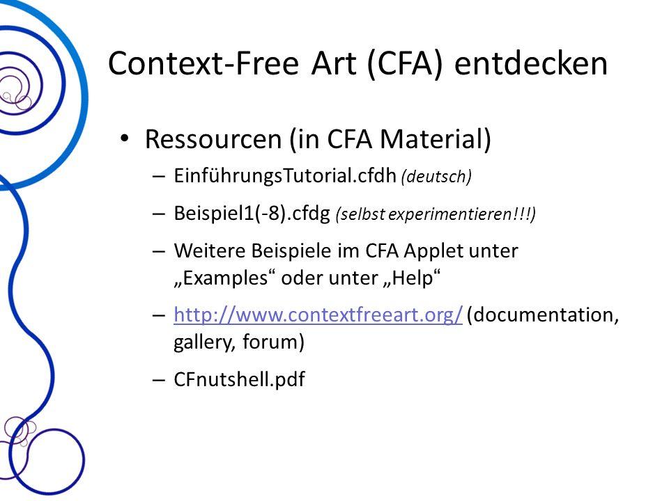 Context-Free Art (CFA) entdecken Ressourcen (in CFA Material) – EinführungsTutorial.cfdh (deutsch) – Beispiel1(-8).cfdg (selbst experimentieren!!!) – Weitere Beispiele im CFA Applet unter Examples oder unter Help – http://www.contextfreeart.org/ (documentation, gallery, forum) http://www.contextfreeart.org/ – CFnutshell.pdf