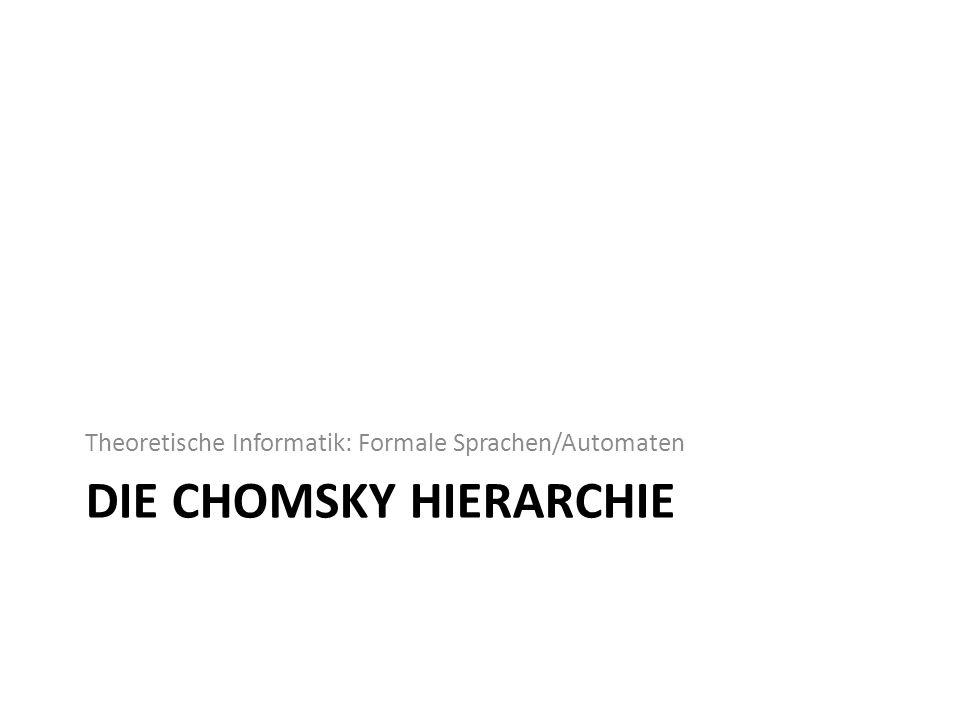 DIE CHOMSKY HIERARCHIE Theoretische Informatik: Formale Sprachen/Automaten