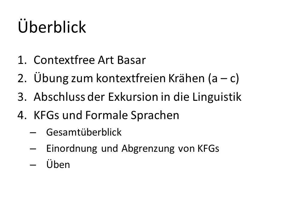 Überblick 1.Contextfree Art Basar 2.Übung zum kontextfreien Krähen (a – c) 3.Abschluss der Exkursion in die Linguistik 4.KFGs und Formale Sprachen – Gesamtüberblick – Einordnung und Abgrenzung von KFGs – Üben