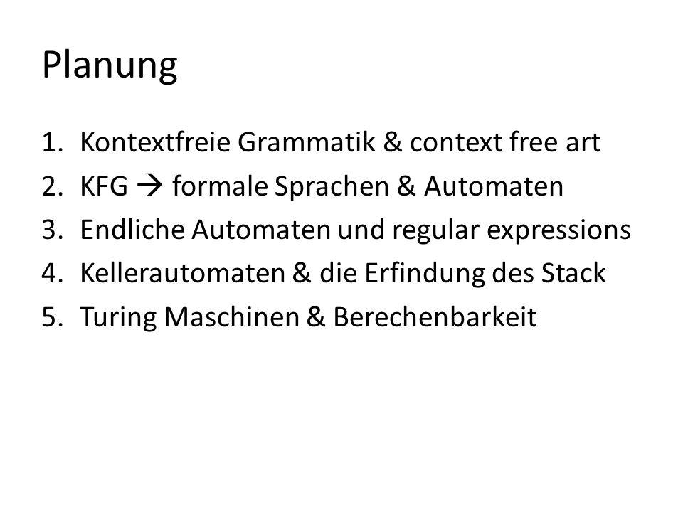 Planung 1.Kontextfreie Grammatik & context free art 2.KFG formale Sprachen & Automaten 3.Endliche Automaten und regular expressions 4.Kellerautomaten & die Erfindung des Stack 5.Turing Maschinen & Berechenbarkeit