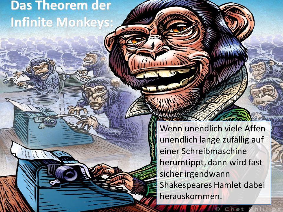Das Theorem der Infinite Monkeys: Wenn unendlich viele Affen unendlich lange zufällig auf einer Schreibmaschine herumtippt, dann wird fast sicher irgendwann Shakespeares Hamlet dabei herauskommen.