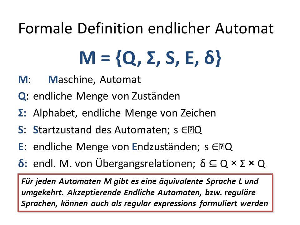 Formale Definition endlicher Automat M = {Q, Σ, S, E, δ} M: Maschine, Automat Q: endliche Menge von Zuständen Σ: Alphabet, endliche Menge von Zeichen S: Startzustand des Automaten; s Q E: endliche Menge von Endzuständen; s Q δ: endl.