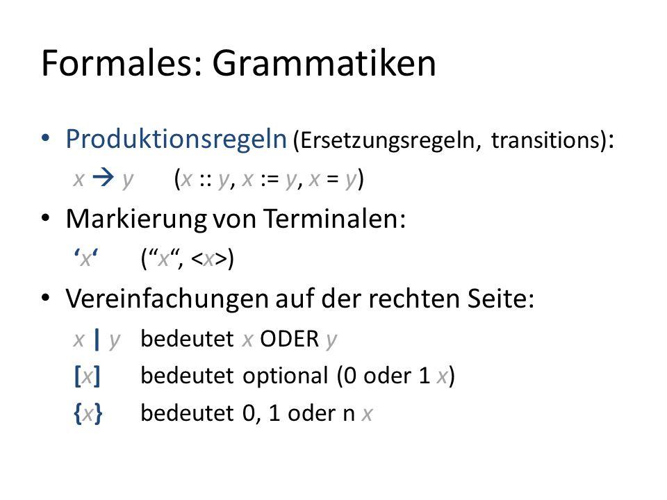 Formales: Grammatiken Produktionsregeln (Ersetzungsregeln, transitions) : x y (x :: y, x := y, x = y) Markierung von Terminalen: x (x, ) Vereinfachungen auf der rechten Seite: x | y bedeutet x ODER y [x] bedeutet optional (0 oder 1 x) {x}bedeutet 0, 1 oder n x