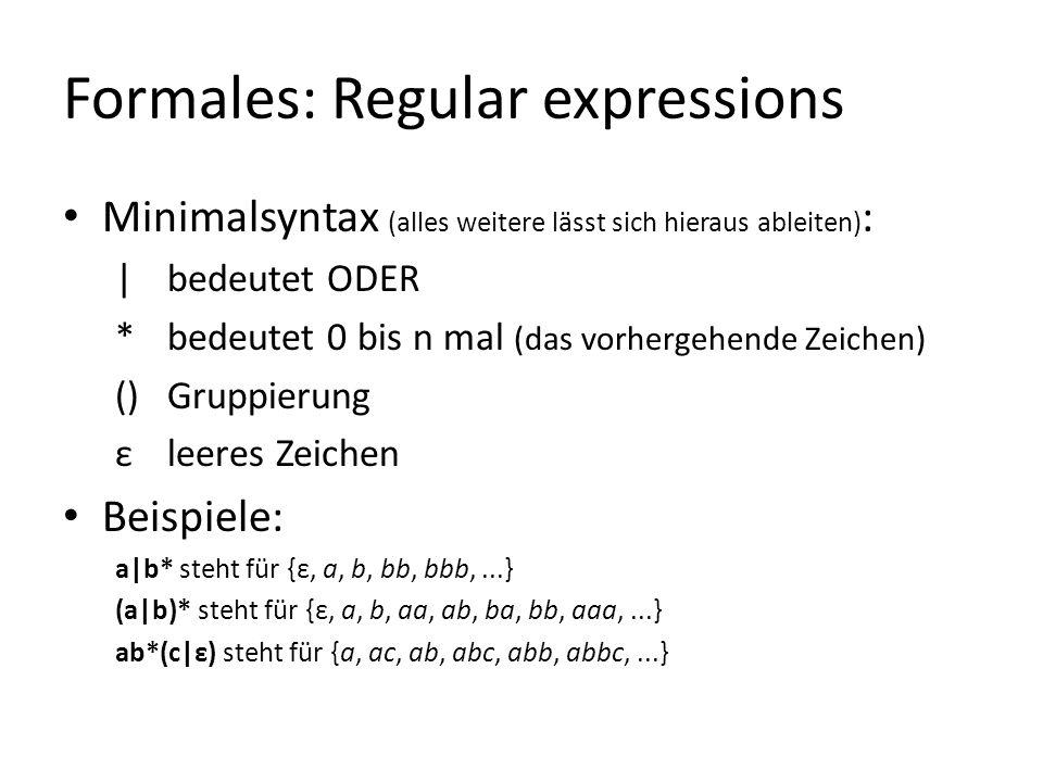 Formales: Regular expressions Minimalsyntax (alles weitere lässt sich hieraus ableiten) : | bedeutet ODER * bedeutet 0 bis n mal (das vorhergehende Zeichen) () Gruppierung ε leeres Zeichen Beispiele: a|b* steht für {ε, a, b, bb, bbb,...} (a|b)* steht für {ε, a, b, aa, ab, ba, bb, aaa,...} ab*(c|ε) steht für {a, ac, ab, abc, abb, abbc,...}