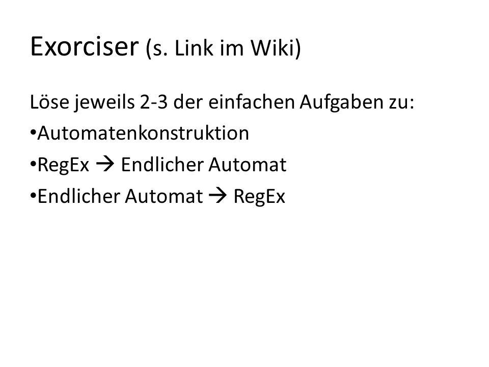 Exorciser (s. Link im Wiki) Löse jeweils 2-3 der einfachen Aufgaben zu: Automatenkonstruktion RegEx Endlicher Automat Endlicher Automat RegEx