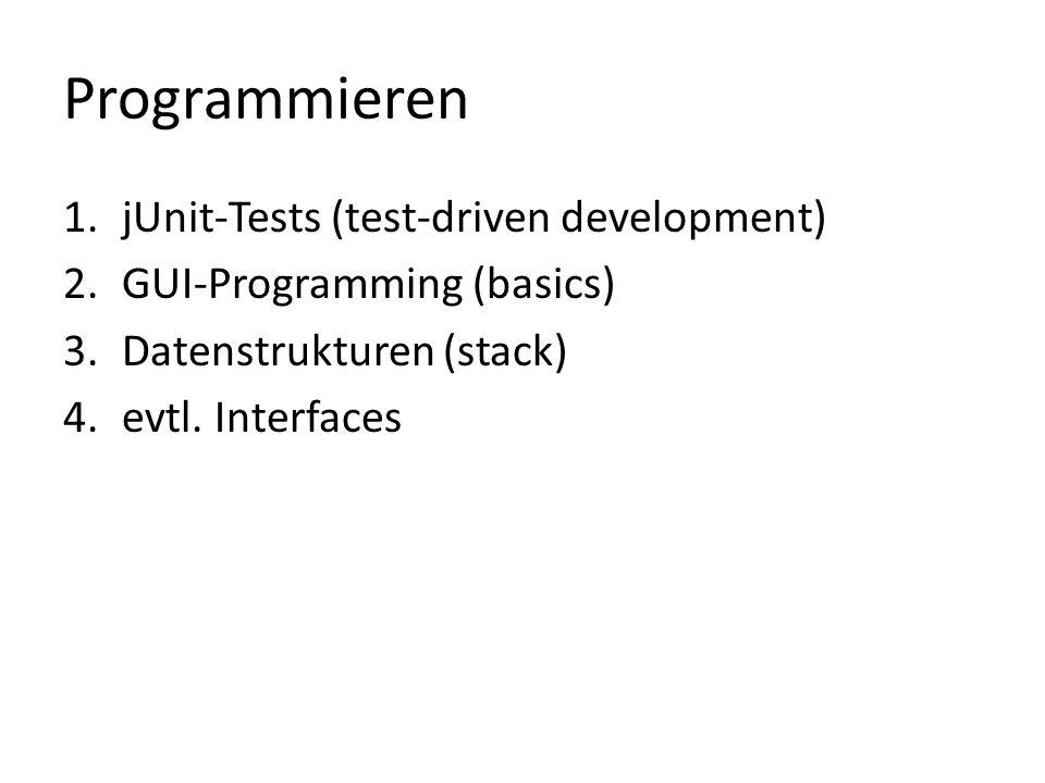 Programmieren 1.jUnit-Tests (test-driven development) 2.GUI-Programming (basics) 3.Datenstrukturen (stack) 4.evtl. Interfaces