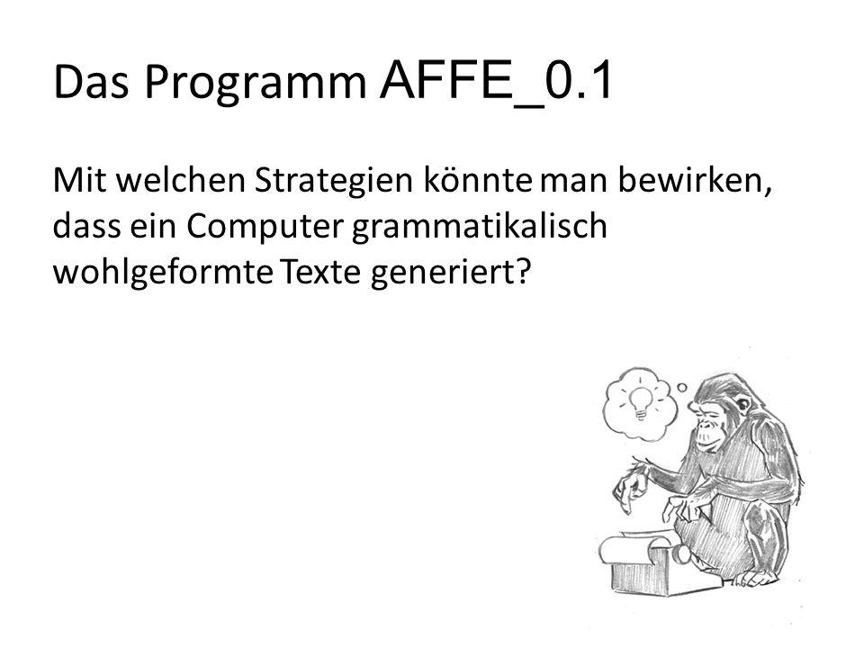 Das Programm AFFE_0.1 Mit welchen Strategien könnte man bewirken, dass ein Computer grammatikalisch wohlgeformte Texte generiert?