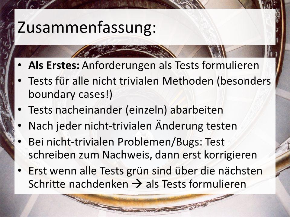 Zusammenfassung: Als Erstes: Anforderungen als Tests formulieren Tests für alle nicht trivialen Methoden (besonders boundary cases!) Tests nacheinander (einzeln) abarbeiten Nach jeder nicht-trivialen Änderung testen Bei nicht-trivialen Problemen/Bugs: Test schreiben zum Nachweis, dann erst korrigieren Erst wenn alle Tests grün sind über die nächsten Schritte nachdenken als Tests formulieren