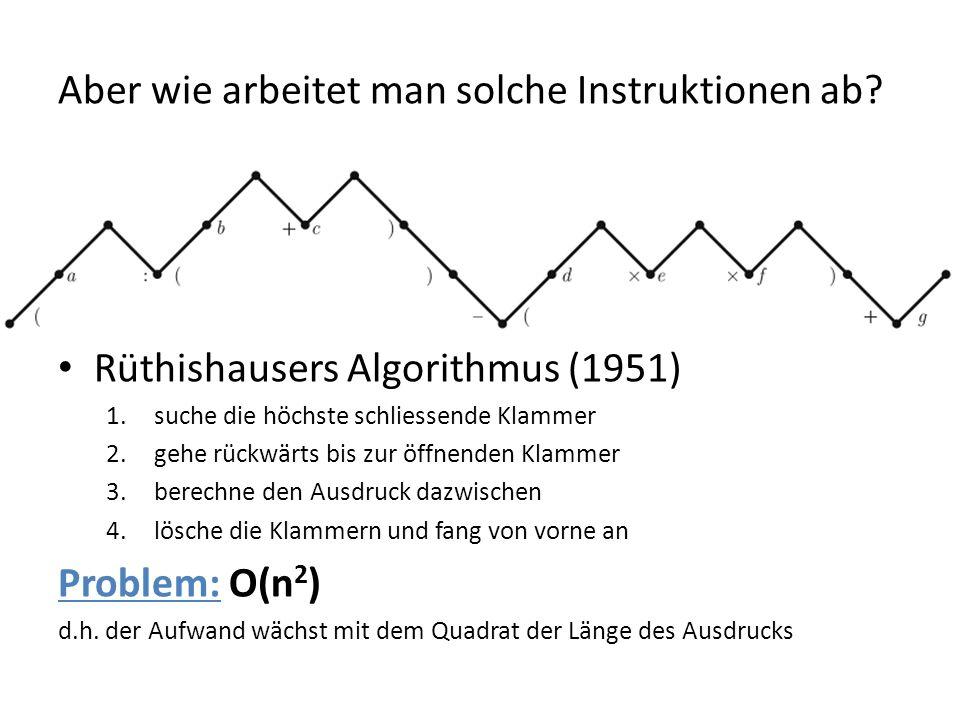 Aber wie arbeitet man solche Instruktionen ab? Rüthishausers Algorithmus (1951) 1.suche die höchste schliessende Klammer 2.gehe rückwärts bis zur öffn
