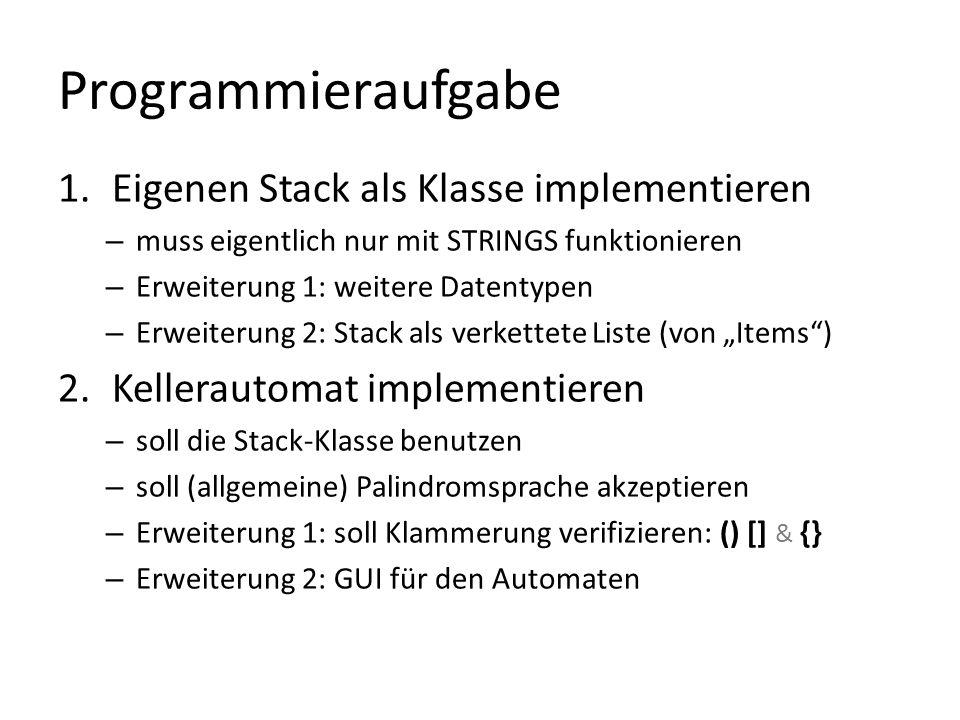 Programmieraufgabe 1.Eigenen Stack als Klasse implementieren – muss eigentlich nur mit STRINGS funktionieren – Erweiterung 1: weitere Datentypen – Erweiterung 2: Stack als verkettete Liste (von Items) 2.Kellerautomat implementieren – soll die Stack-Klasse benutzen – soll (allgemeine) Palindromsprache akzeptieren – Erweiterung 1: soll Klammerung verifizieren: () [] & {} – Erweiterung 2: GUI für den Automaten