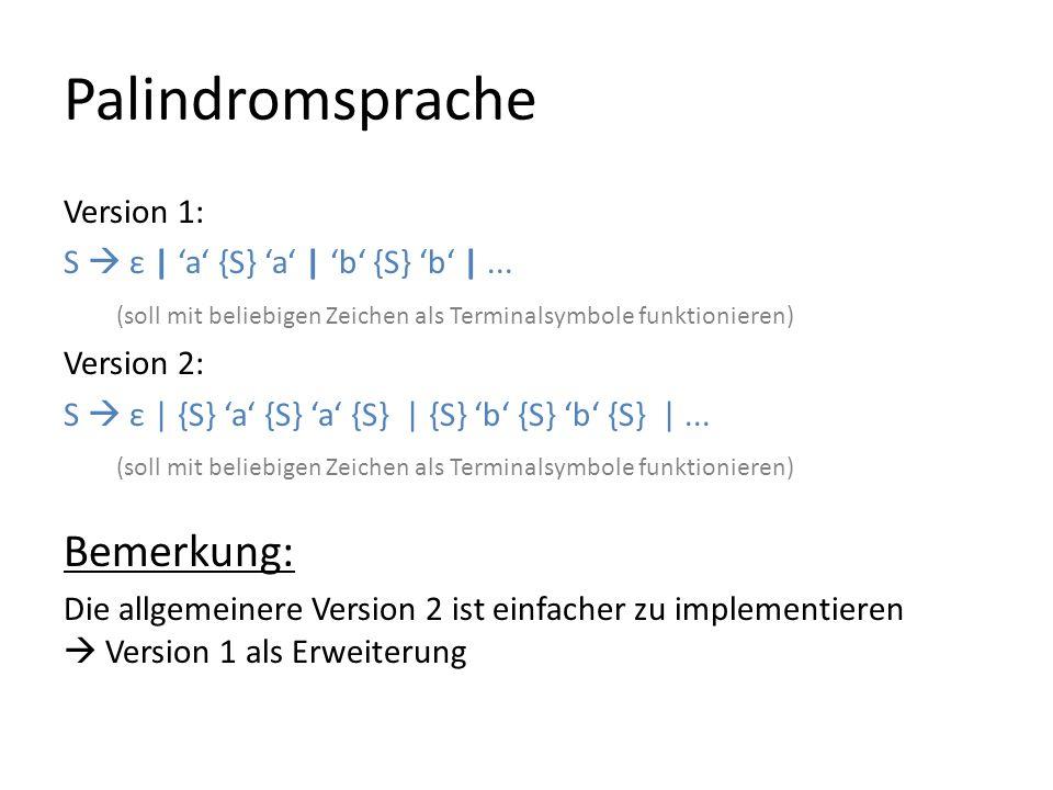 Palindromsprache Version 1: S ε | a {S} a | b {S} b |... (soll mit beliebigen Zeichen als Terminalsymbole funktionieren) Version 2: S ε | {S} a {S} a