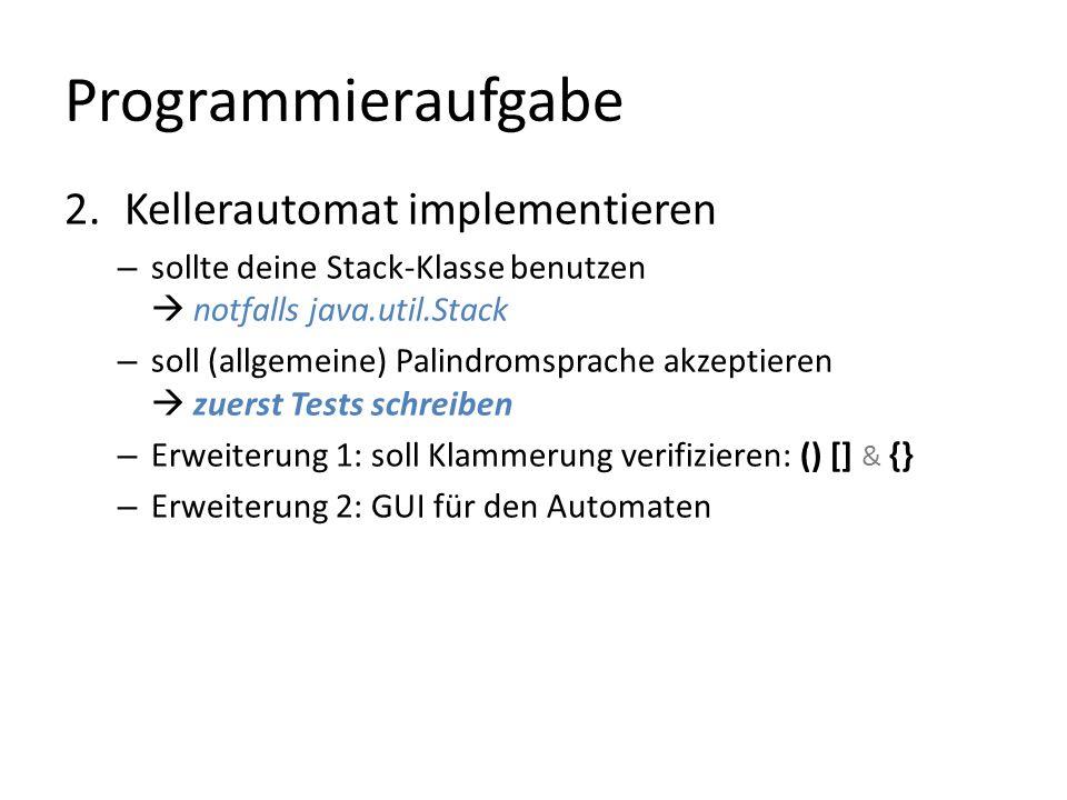 Programmieraufgabe 2.Kellerautomat implementieren – sollte deine Stack-Klasse benutzen notfalls java.util.Stack – soll (allgemeine) Palindromsprache akzeptieren zuerst Tests schreiben – Erweiterung 1: soll Klammerung verifizieren: () [] & {} – Erweiterung 2: GUI für den Automaten