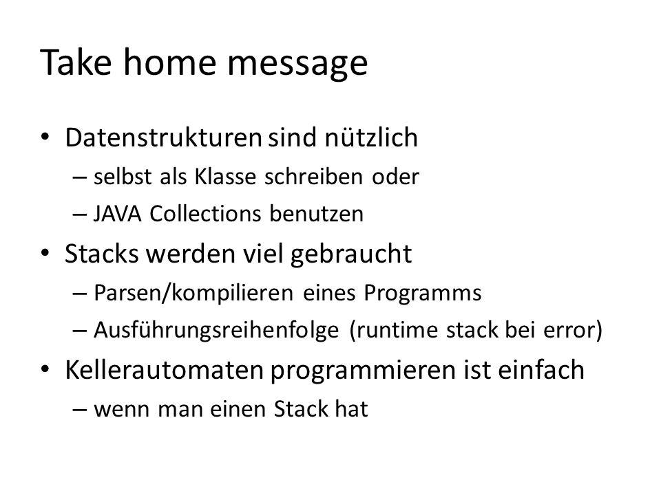 Take home message Datenstrukturen sind nützlich – selbst als Klasse schreiben oder – JAVA Collections benutzen Stacks werden viel gebraucht – Parsen/kompilieren eines Programms – Ausführungsreihenfolge (runtime stack bei error) Kellerautomaten programmieren ist einfach – wenn man einen Stack hat