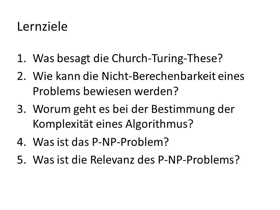 Lernziele 1.Was besagt die Church-Turing-These? 2.Wie kann die Nicht-Berechenbarkeit eines Problems bewiesen werden? 3.Worum geht es bei der Bestimmun