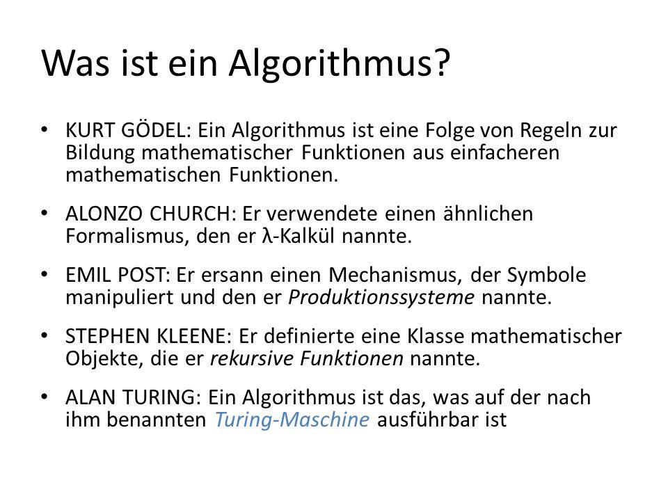 Was ist ein Algorithmus? KURT GÖDEL: Ein Algorithmus ist eine Folge von Regeln zur Bildung mathematischer Funktionen aus einfacheren mathematischen Fu