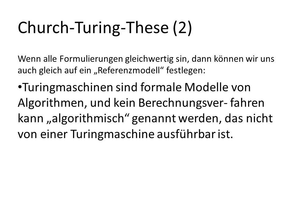 Church-Turing-These (2) Wenn alle Formulierungen gleichwertig sin, dann können wir uns auch gleich auf ein Referenzmodell festlegen: Turingmaschinen sind formale Modelle von Algorithmen, und kein Berechnungsver- fahren kann algorithmisch genannt werden, das nicht von einer Turingmaschine ausführbar ist.