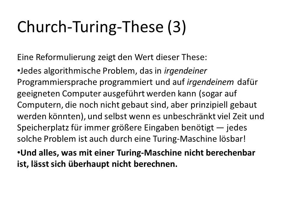 Church-Turing-These (3) Eine Reformulierung zeigt den Wert dieser These: Jedes algorithmische Problem, das in irgendeiner Programmiersprache programmiert und auf irgendeinem dafür geeigneten Computer ausgeführt werden kann (sogar auf Computern, die noch nicht gebaut sind, aber prinzipiell gebaut werden könnten), und selbst wenn es unbeschränkt viel Zeit und Speicherplatz für immer größere Eingaben benötigt jedes solche Problem ist auch durch eine Turing-Maschine lösbar.