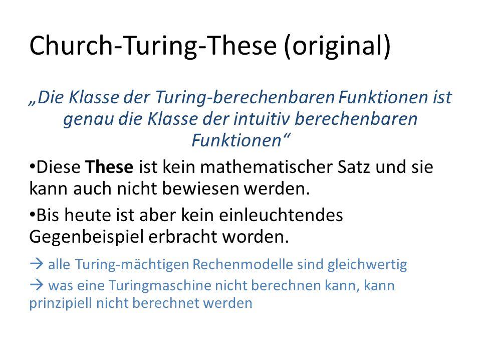 Church-Turing-These (original) Die Klasse der Turing-berechenbaren Funktionen ist genau die Klasse der intuitiv berechenbaren Funktionen Diese These ist kein mathematischer Satz und sie kann auch nicht bewiesen werden.