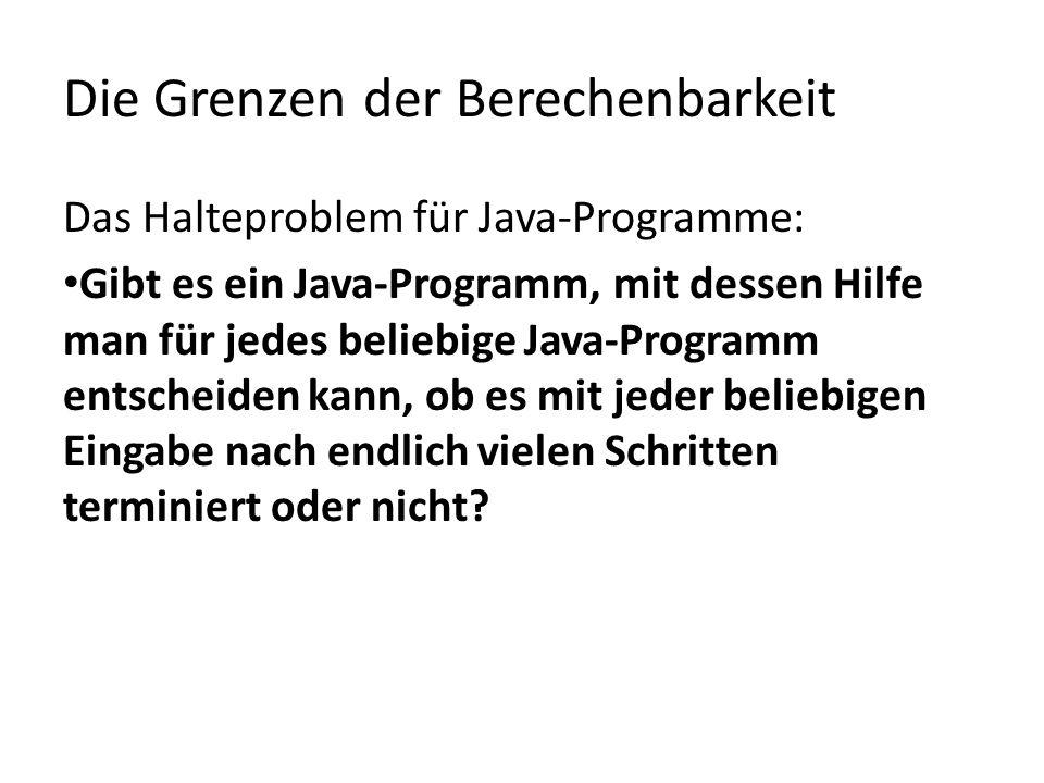 Die Grenzen der Berechenbarkeit Das Halteproblem für Java-Programme: Gibt es ein Java-Programm, mit dessen Hilfe man für jedes beliebige Java-Programm entscheiden kann, ob es mit jeder beliebigen Eingabe nach endlich vielen Schritten terminiert oder nicht?