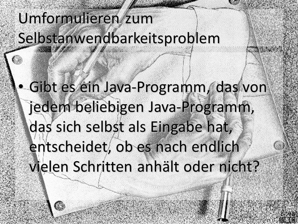 Umformulieren zum Selbstanwendbarkeitsproblem Gibt es ein Java-Programm, das von jedem beliebigen Java-Programm, das sich selbst als Eingabe hat, entscheidet, ob es nach endlich vielen Schritten anhält oder nicht.