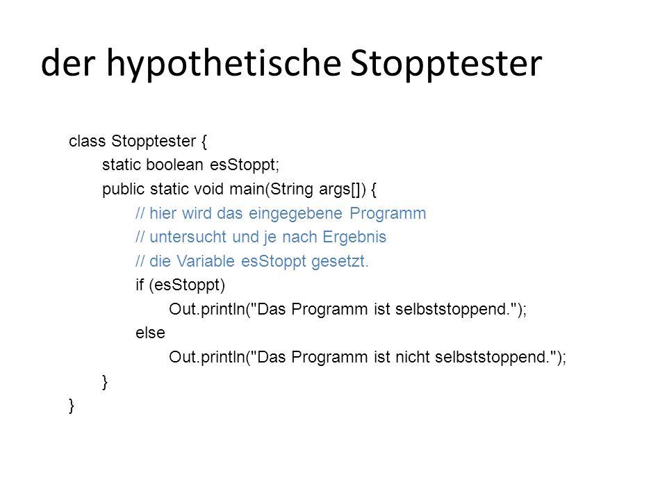 der hypothetische Stopptester class Stopptester { static boolean esStoppt; public static void main(String args[]) { // hier wird das eingegebene Programm // untersucht und je nach Ergebnis // die Variable esStoppt gesetzt.