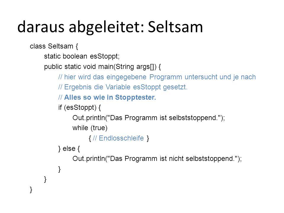 daraus abgeleitet: Seltsam class Seltsam { static boolean esStoppt; public static void main(String args[]) { // hier wird das eingegebene Programm untersucht und je nach // Ergebnis die Variable esStoppt gesetzt.