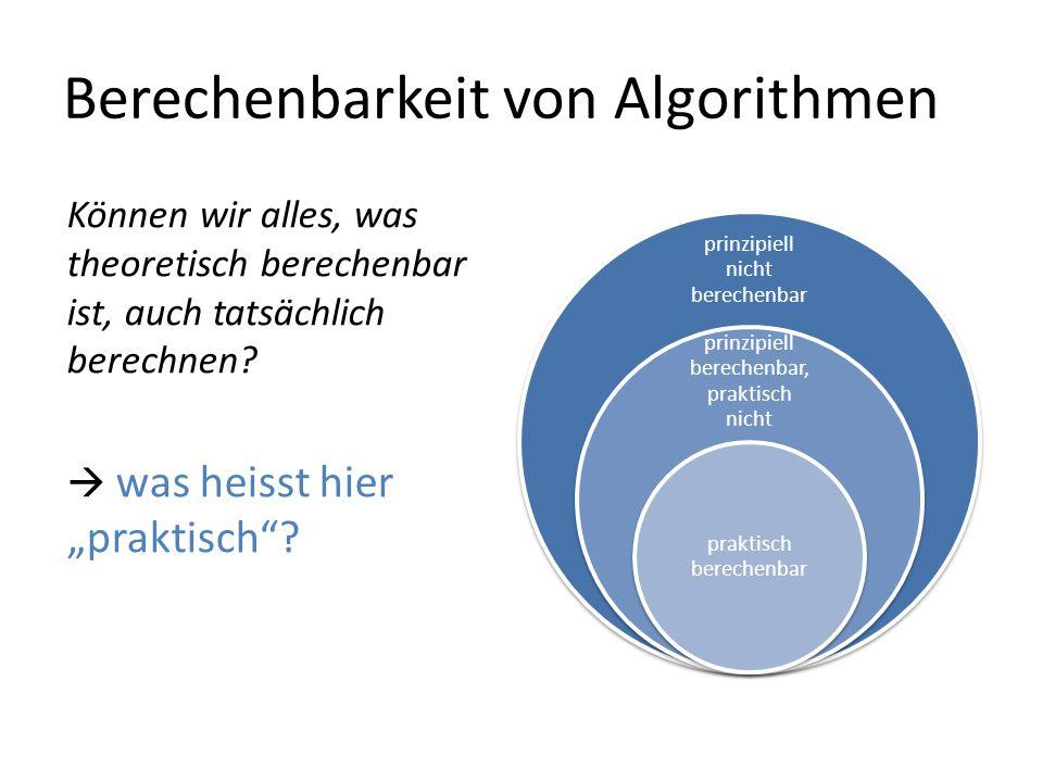 Berechenbarkeit von Algorithmen prinzipiell nicht berechenbar prinzipiell berechenbar, praktisch nicht praktisch berechenbar Können wir alles, was theoretisch berechenbar ist, auch tatsächlich berechnen.