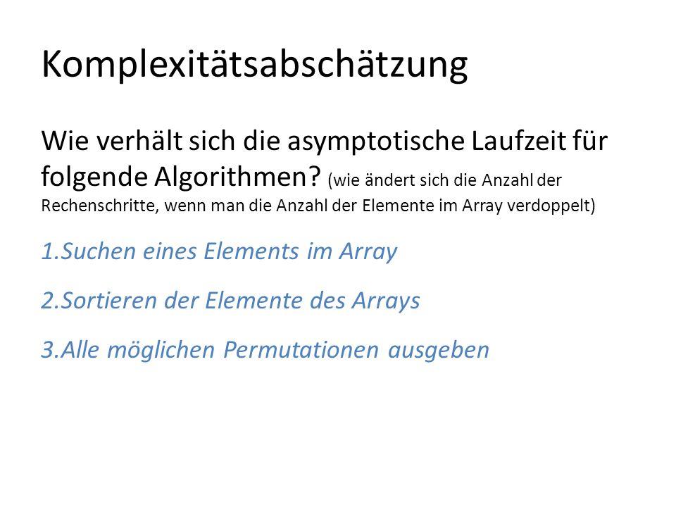 Komplexitätsabschätzung Wie verhält sich die asymptotische Laufzeit für folgende Algorithmen? (wie ändert sich die Anzahl der Rechenschritte, wenn man