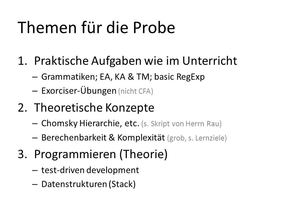 Themen für die Probe 1.Praktische Aufgaben wie im Unterricht – Grammatiken; EA, KA & TM; basic RegExp – Exorciser-Übungen (nicht CFA) 2.Theoretische Konzepte – Chomsky Hierarchie, etc.