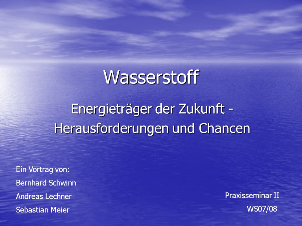 Wasserstoff Energieträger der Zukunft - Herausforderungen und Chancen Ein Vortrag von: Bernhard Schwinn Andreas Lechner Sebastian Meier Praxisseminar II WS07/08