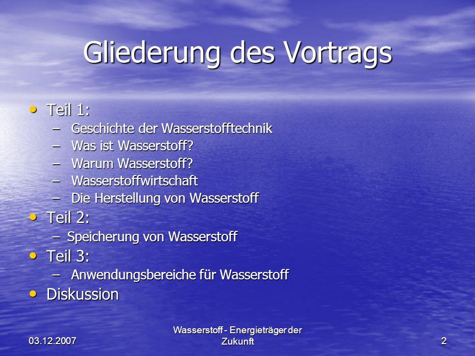 03.12.2007 Wasserstoff - Energieträger der Zukunft2 Gliederung des Vortrags Teil 1: Teil 1: – Geschichte der Wasserstofftechnik – Was ist Wasserstoff?