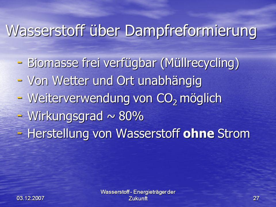 03.12.2007 Wasserstoff - Energieträger der Zukunft27 Wasserstoff über Dampfreformierung - Biomasse frei verfügbar (Müllrecycling) - Von Wetter und Ort unabhängig - Weiterverwendung von CO 2 möglich - Wirkungsgrad ~ 80% - Herstellung von Wasserstoff ohne Strom