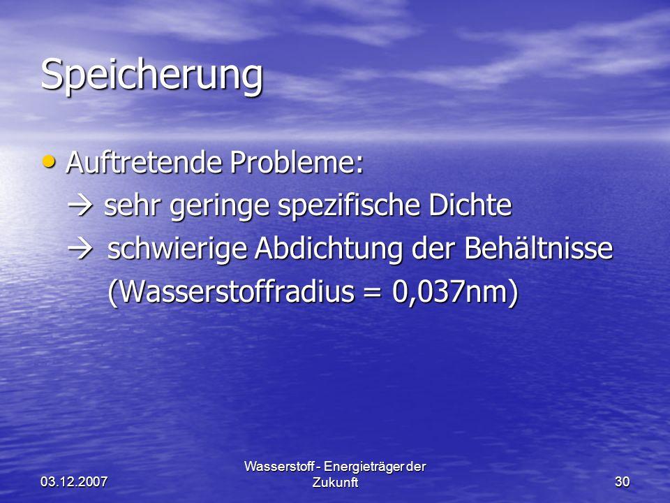 03.12.2007 Wasserstoff - Energieträger der Zukunft30 Speicherung Auftretende Probleme: Auftretende Probleme: sehr geringe spezifische Dichte sehr geri