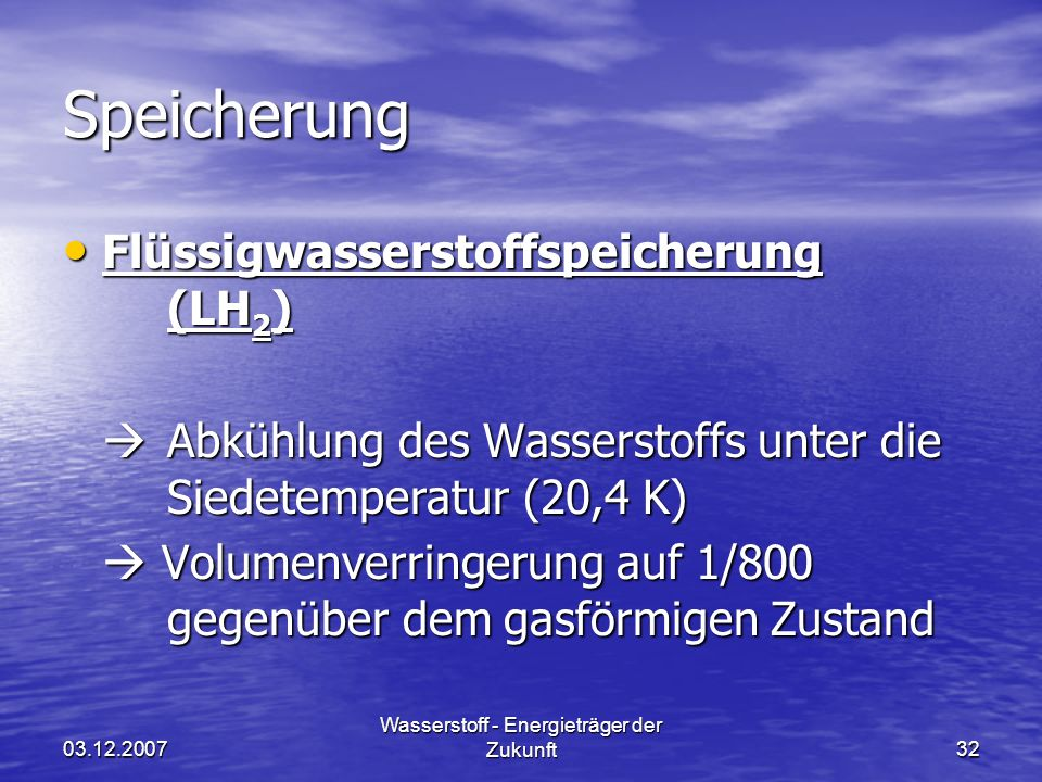 03.12.2007 Wasserstoff - Energieträger der Zukunft32 Speicherung Flüssigwasserstoffspeicherung (LH 2 ) Flüssigwasserstoffspeicherung (LH 2 ) Abkühlung des Wasserstoffs unter die Siedetemperatur (20,4 K) Abkühlung des Wasserstoffs unter die Siedetemperatur (20,4 K) Volumenverringerung auf 1/800 gegenüber dem gasförmigen Zustand Volumenverringerung auf 1/800 gegenüber dem gasförmigen Zustand