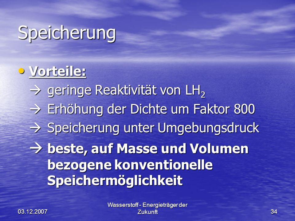 03.12.2007 Wasserstoff - Energieträger der Zukunft34 Speicherung Vorteile: Vorteile: geringe Reaktivität von LH 2 geringe Reaktivität von LH 2 Erhöhun