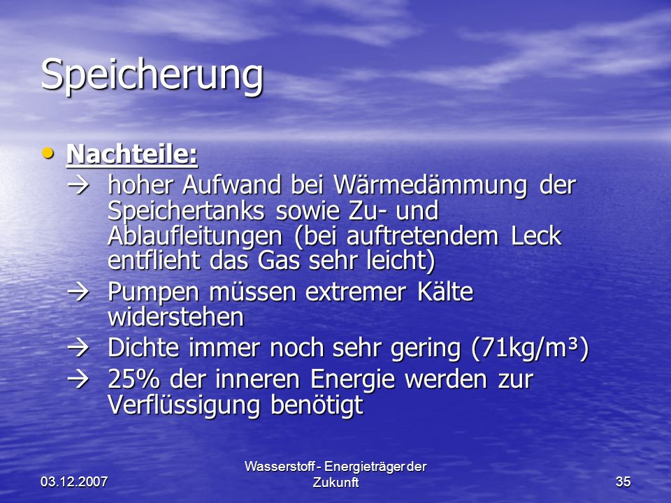 03.12.2007 Wasserstoff - Energieträger der Zukunft35 Speicherung Nachteile: Nachteile: hoher Aufwand bei Wärmedämmung der Speichertanks sowie Zu- und