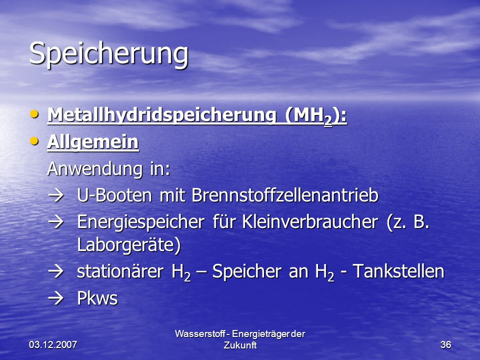 03.12.2007 Wasserstoff - Energieträger der Zukunft36 Speicherung Metallhydridspeicherung (MH 2 ): Metallhydridspeicherung (MH 2 ): Allgemein Allgemein Anwendung in: U-Booten mit Brennstoffzellenantrieb U-Booten mit Brennstoffzellenantrieb Energiespeicher für Kleinverbraucher (z.