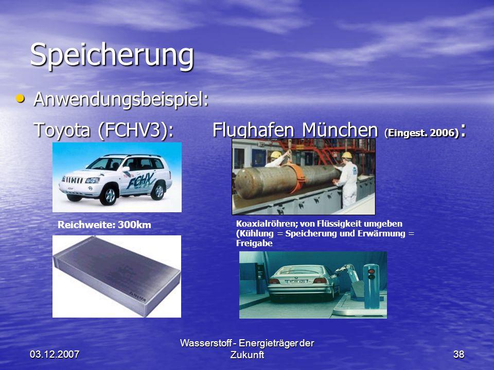 03.12.2007 Wasserstoff - Energieträger der Zukunft38 Speicherung Anwendungsbeispiel: Anwendungsbeispiel: Toyota (FCHV3):Flughafen München (Eingest.