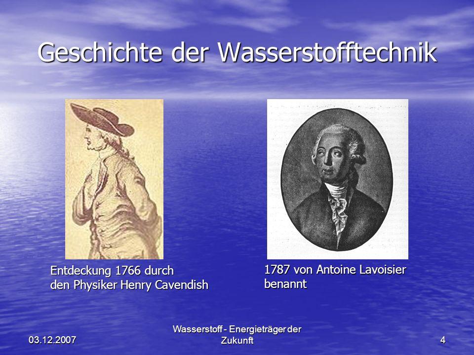 03.12.2007 Wasserstoff - Energieträger der Zukunft4 Geschichte der Wasserstofftechnik Entdeckung 1766 durch den Physiker Henry Cavendish 1787 von Antoine Lavoisier benannt